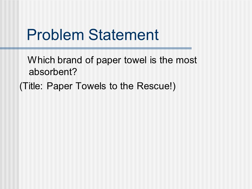 Problem Statement Which brand of paper towel is the most absorbent? (Title: Paper Towels to the Rescue!)