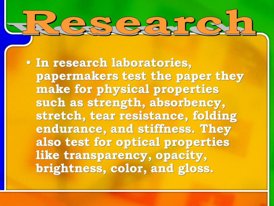 In research laboratories, papermakers test the paper they make for physical properties such as strength, absorbency, stretch, tear resistance, folding endurance, and stiffness.
