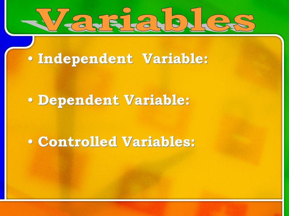 Independent Variable: Independent Variable: Dependent Variable: Dependent Variable: Controlled Variables: Controlled Variables: