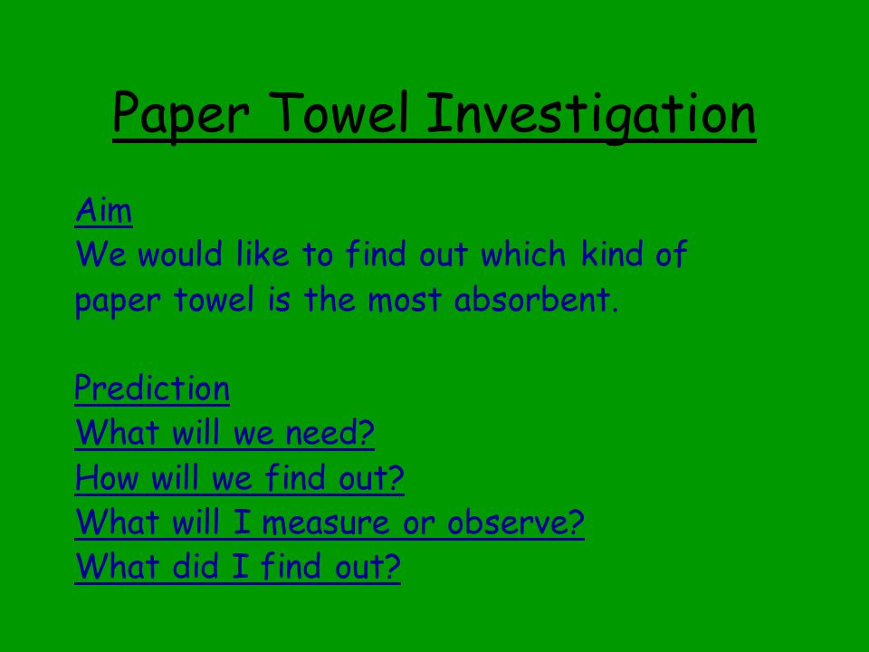 Paper Towel Investigation Aim We would like to find out which kind of paper towel is the most absorbent.