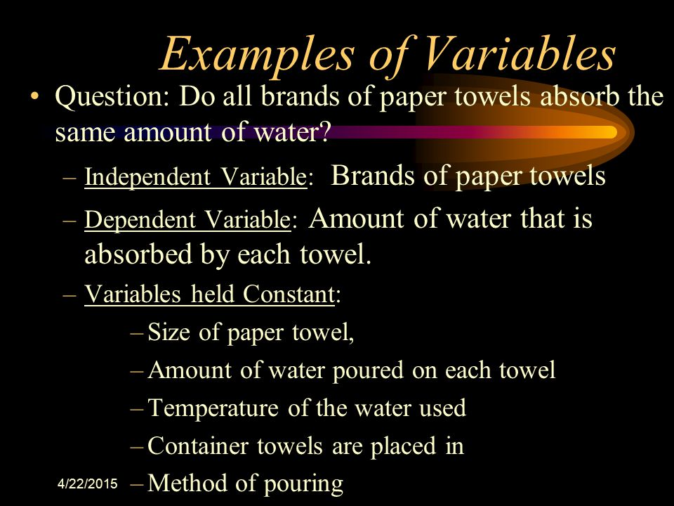 4/22/2015 Examples of Variables Question: Do all brands of paper towels absorb the same amount of water? –Independent Variable: Brands of paper towels