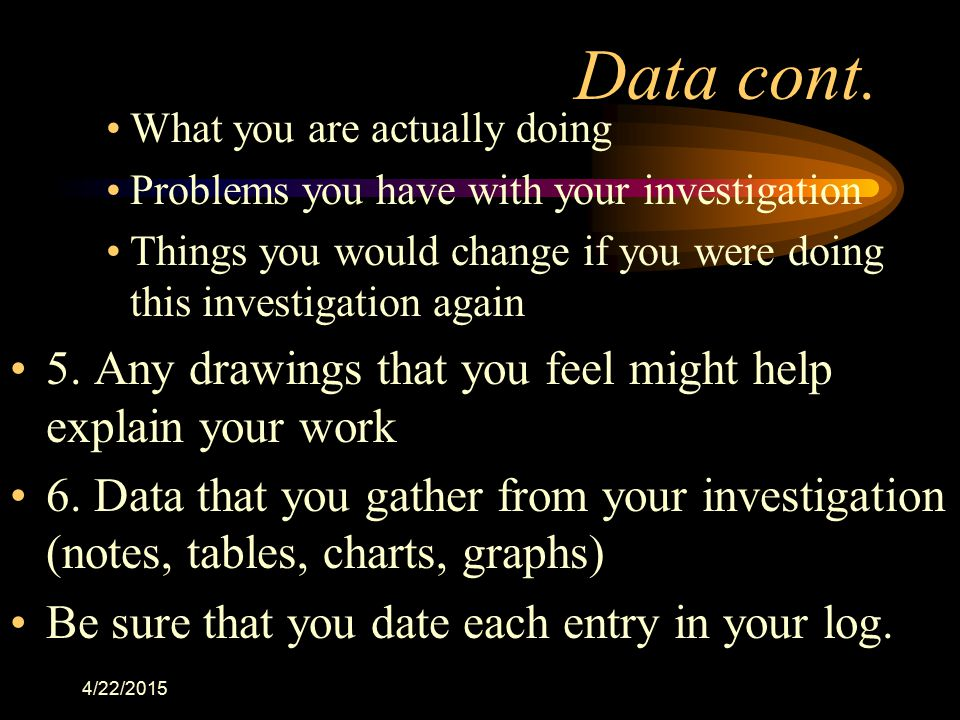 4/22/2015 Data cont. What you are actually doing Problems you have with your investigation Things you would change if you were doing this investigatio