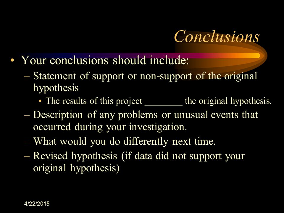 4/22/2015 Conclusions Your conclusions should include: –Statement of support or non-support of the original hypothesis The results of this project ___