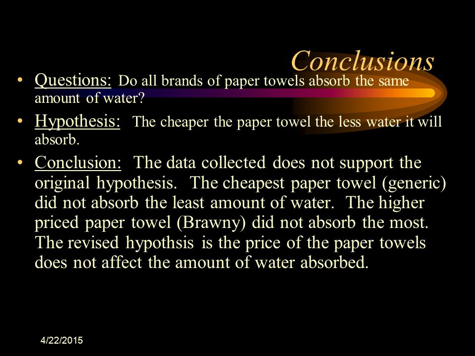 4/22/2015 Conclusions Questions: Do all brands of paper towels absorb the same amount of water? Hypothesis: The cheaper the paper towel the less water