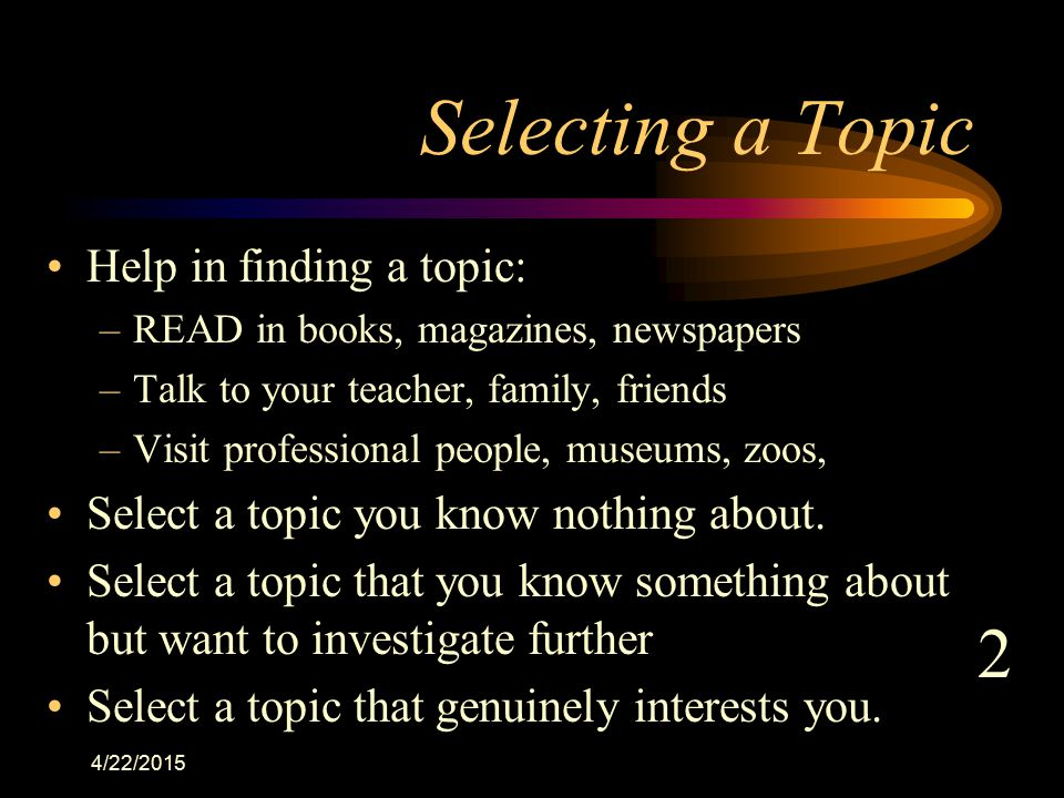 4/22/2015 Selecting a Topic Help in finding a topic: –READ in books, magazines, newspapers –Talk to your teacher, family, friends –Visit professional