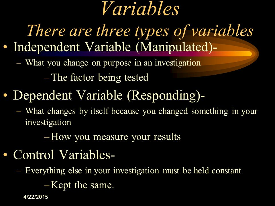 4/22/2015 Variables There are three types of variables Independent Variable (Manipulated)- –What you change on purpose in an investigation –The factor
