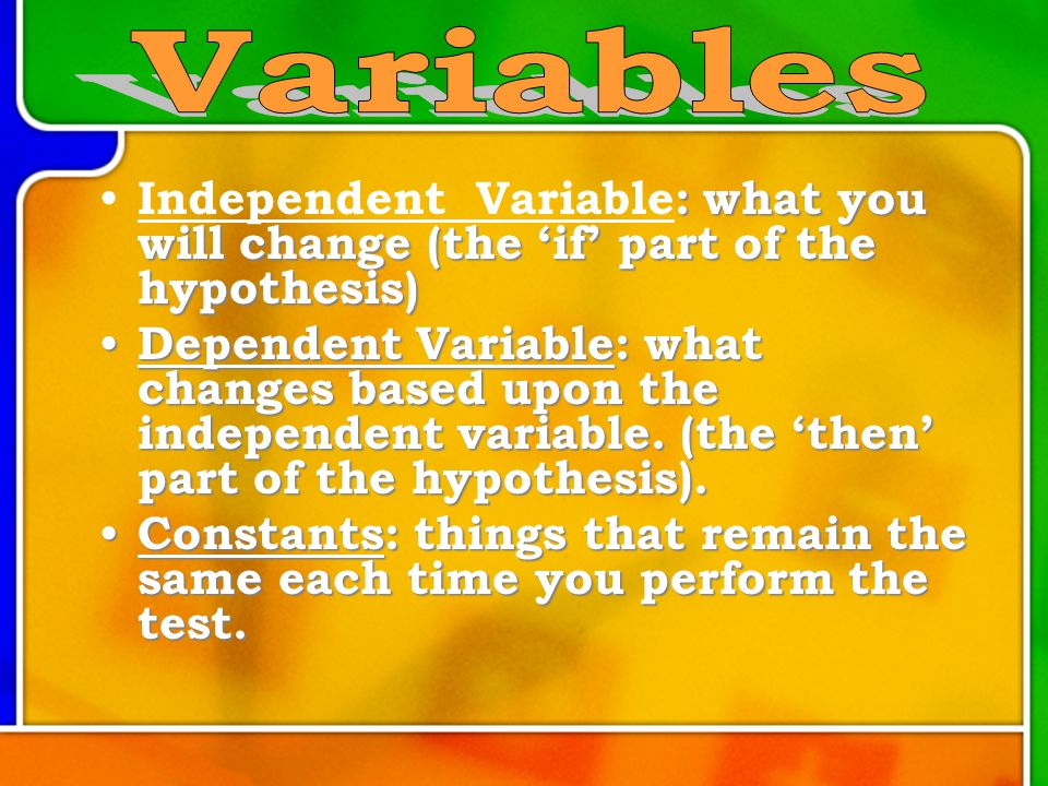 : what you will change (the 'if' part of the hypothesis) Independent Variable: what you will change (the 'if' part of the hypothesis) Dependent Variable: what changes based upon the independent variable.