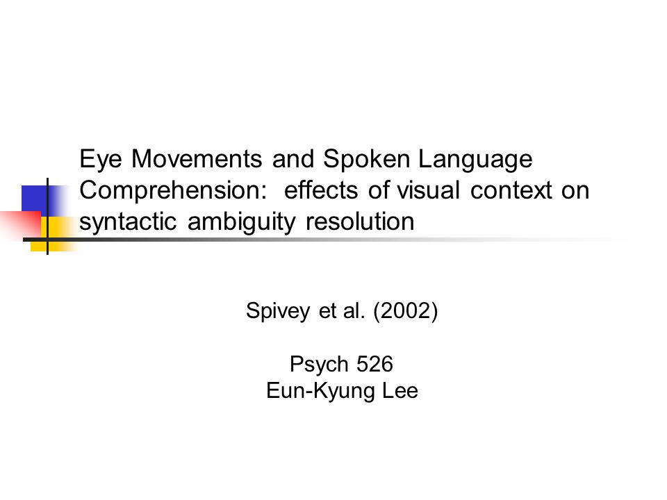 Eye Movements and Spoken Language Comprehension: effects of visual context on syntactic ambiguity resolution Spivey et al.