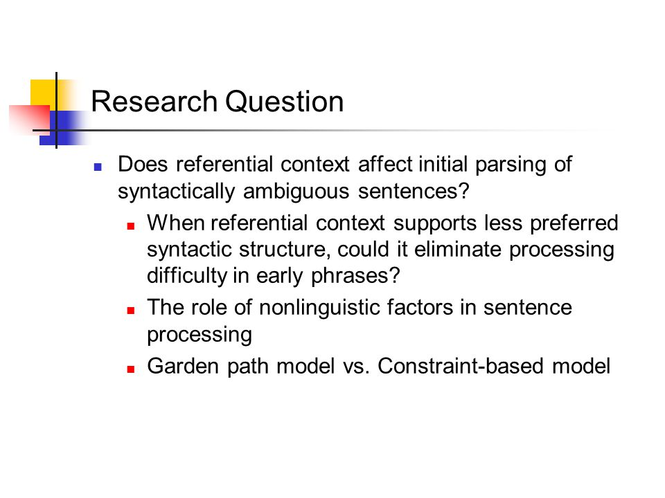 Research Question Does referential context affect initial parsing of syntactically ambiguous sentences.