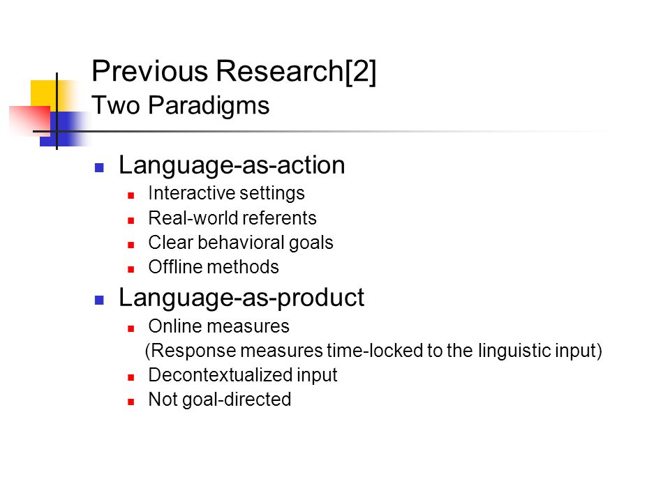 Previous Research[2] Two Paradigms Language-as-action Interactive settings Real-world referents Clear behavioral goals Offline methods Language-as-product Online measures (Response measures time-locked to the linguistic input) Decontextualized input Not goal-directed