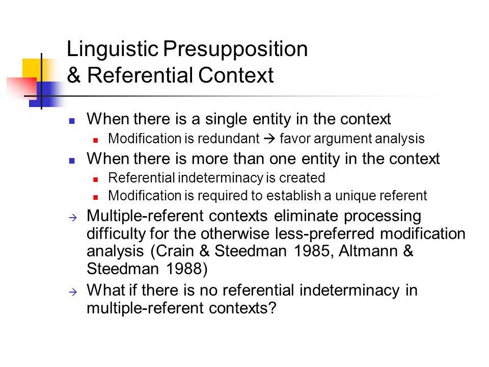 Linguistic Presupposition & Referential Context When there is a single entity in the context Modification is redundant  favor argument analysis When there is more than one entity in the context Referential indeterminacy is created Modification is required to establish a unique referent  Multiple-referent contexts eliminate processing difficulty for the otherwise less-preferred modification analysis (Crain & Steedman 1985, Altmann & Steedman 1988)  What if there is no referential indeterminacy in multiple-referent contexts