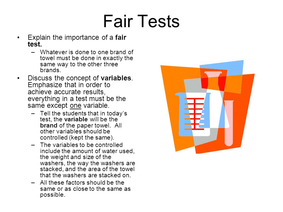 Fair Tests Explain the importance of a fair test. –Whatever is done to one brand of towel must be done in exactly the same way to the other three bran