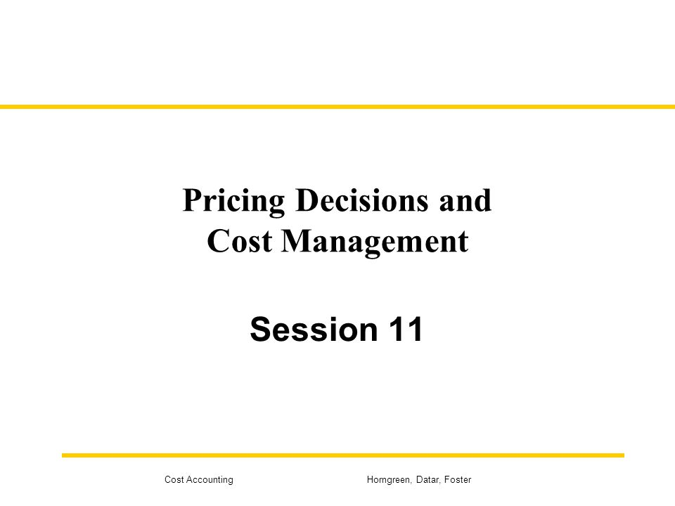 Cost Accounting Horngreen, Datar, Foster Pricing Decisions and Cost Management Session 11