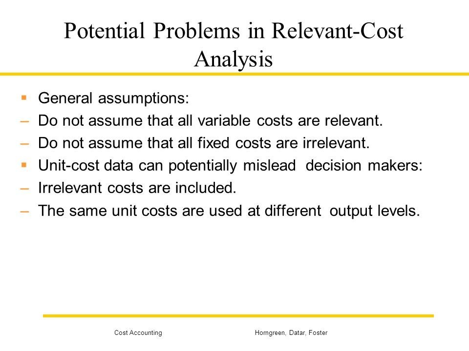 Cost Accounting Horngreen, Datar, Foster Potential Problems in Relevant-Cost Analysis  General assumptions: –Do not assume that all variable costs ar