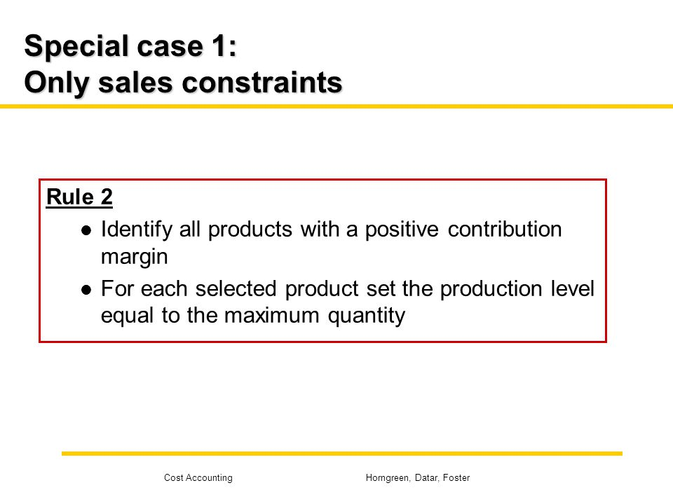 Cost Accounting Horngreen, Datar, Foster Special case 1: Only sales constraints Rule 2 Identify all products with a positive contribution margin For e