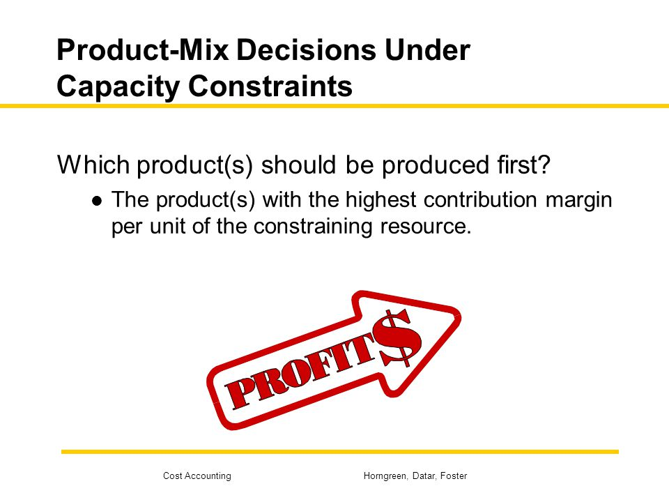 Cost Accounting Horngreen, Datar, Foster Product-Mix Decisions Under Capacity Constraints Which product(s) should be produced first? The product(s) wi
