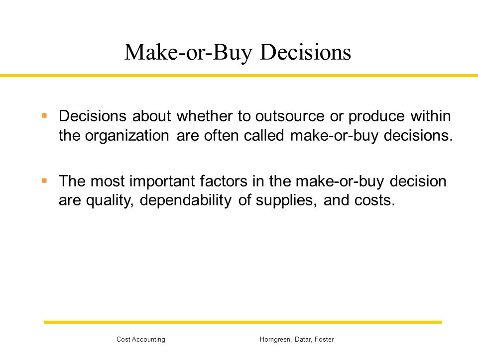 Cost Accounting Horngreen, Datar, Foster Make-or-Buy Decisions  Decisions about whether to outsource or produce within the organization are often cal