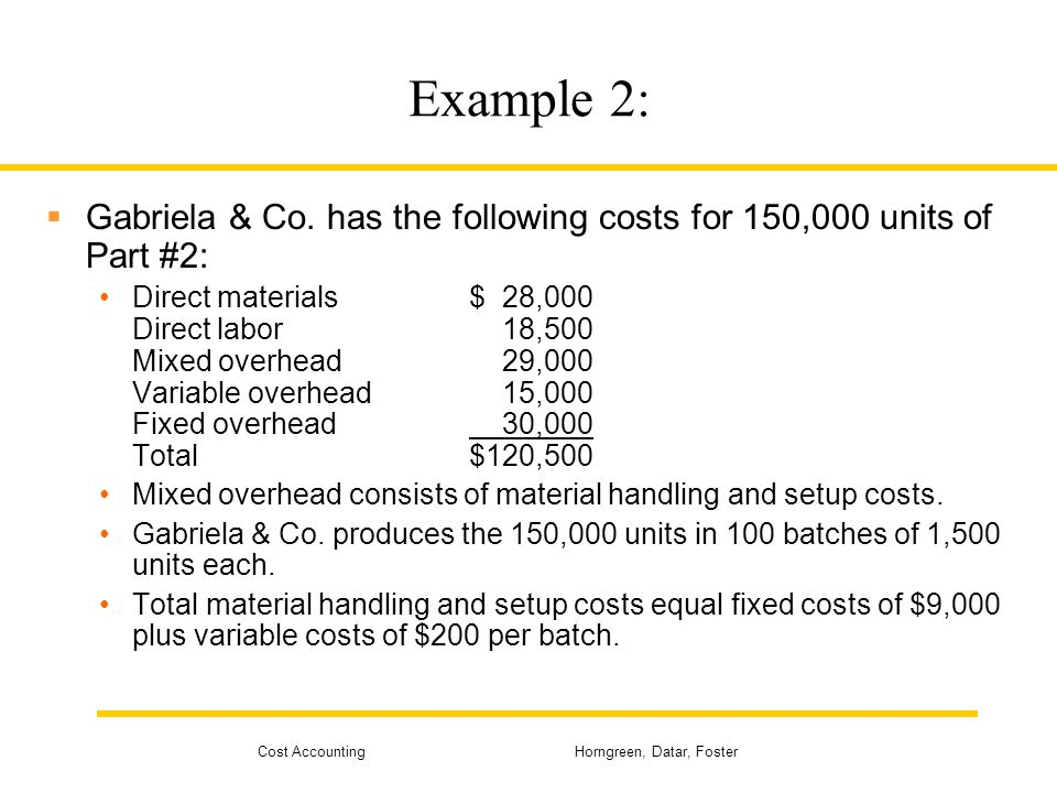 Cost Accounting Horngreen, Datar, Foster Example 2:  Gabriela & Co. has the following costs for 150,000 units of Part #2: Direct materials$ 28,000 Di