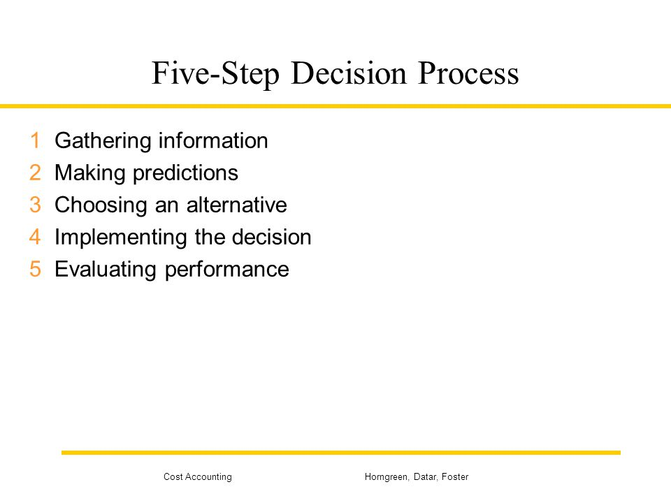 Cost Accounting Horngreen, Datar, Foster Five-Step Decision Process 1Gathering information 2Making predictions 3Choosing an alternative 4Implementing