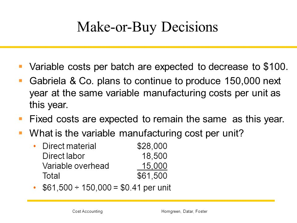 Cost Accounting Horngreen, Datar, Foster Make-or-Buy Decisions  Variable costs per batch are expected to decrease to $100.  Gabriela & Co. plans to