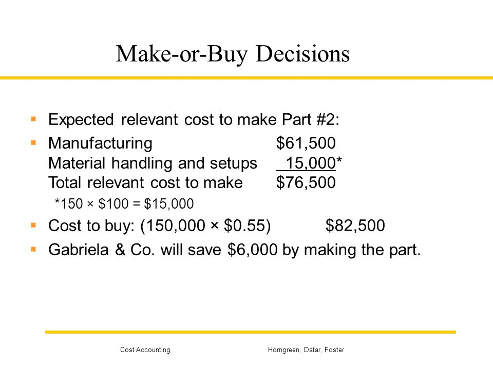 Cost Accounting Horngreen, Datar, Foster Make-or-Buy Decisions  Expected relevant cost to make Part #2:  Manufacturing$61,500 Material handling and