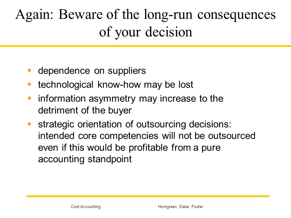 Cost Accounting Horngreen, Datar, Foster Again: Beware of the long-run consequences of your decision  dependence on suppliers  technological know-ho
