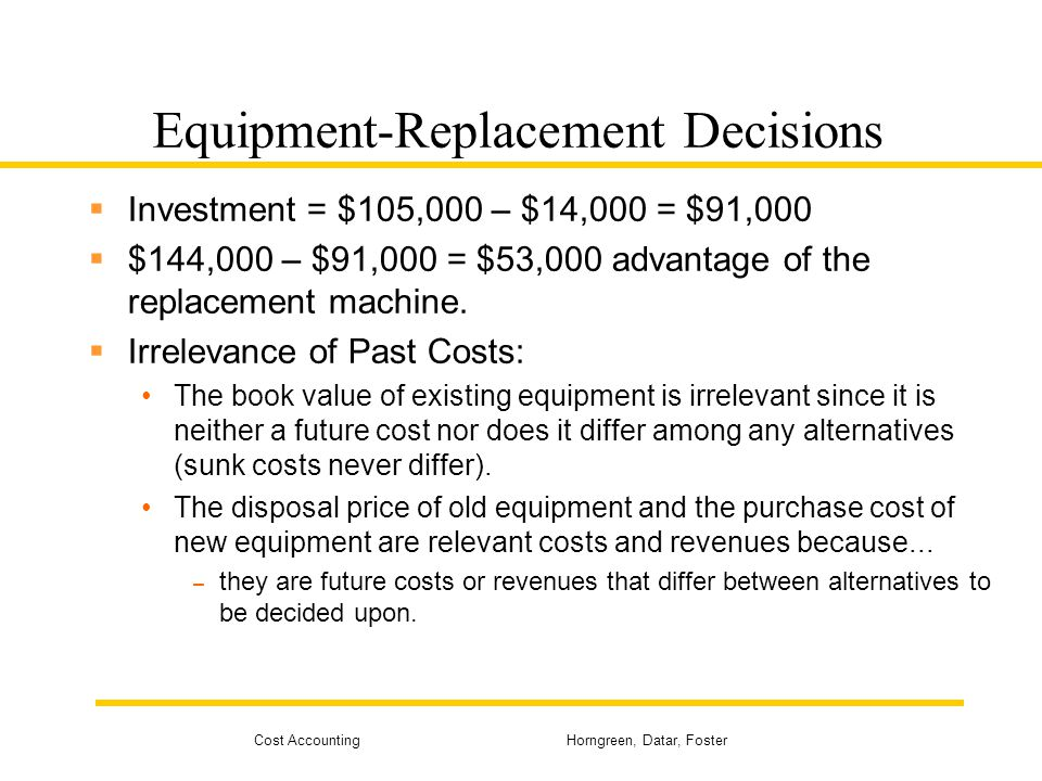 Cost Accounting Horngreen, Datar, Foster Equipment-Replacement Decisions  Investment = $105,000 – $14,000 = $91,000  $144,000 – $91,000 = $53,000 ad