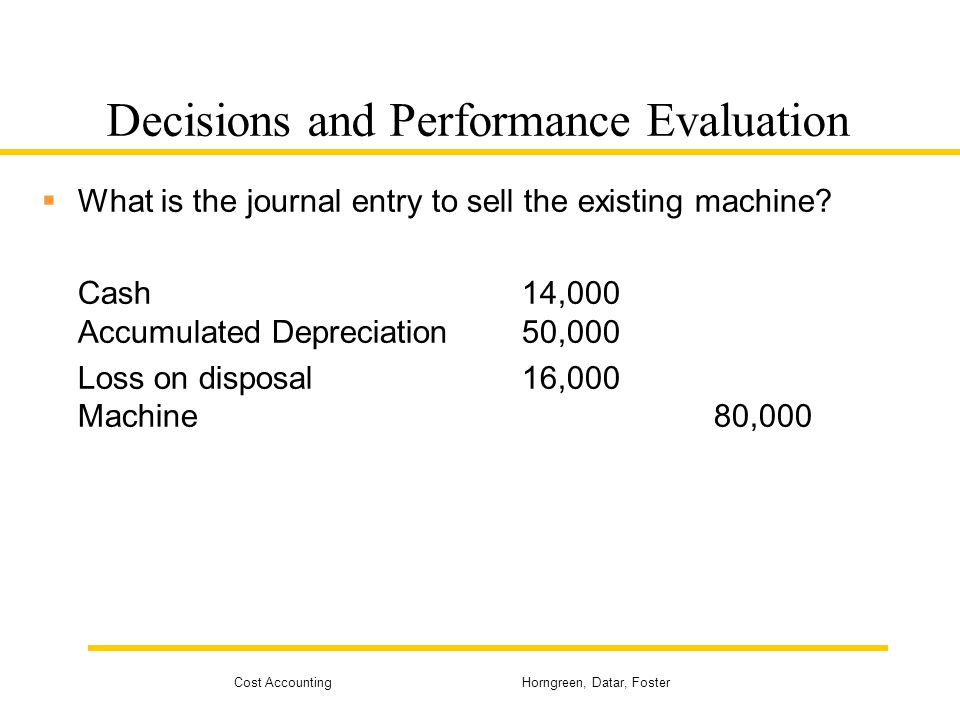 Cost Accounting Horngreen, Datar, Foster Decisions and Performance Evaluation  What is the journal entry to sell the existing machine? Cash14,000 Acc