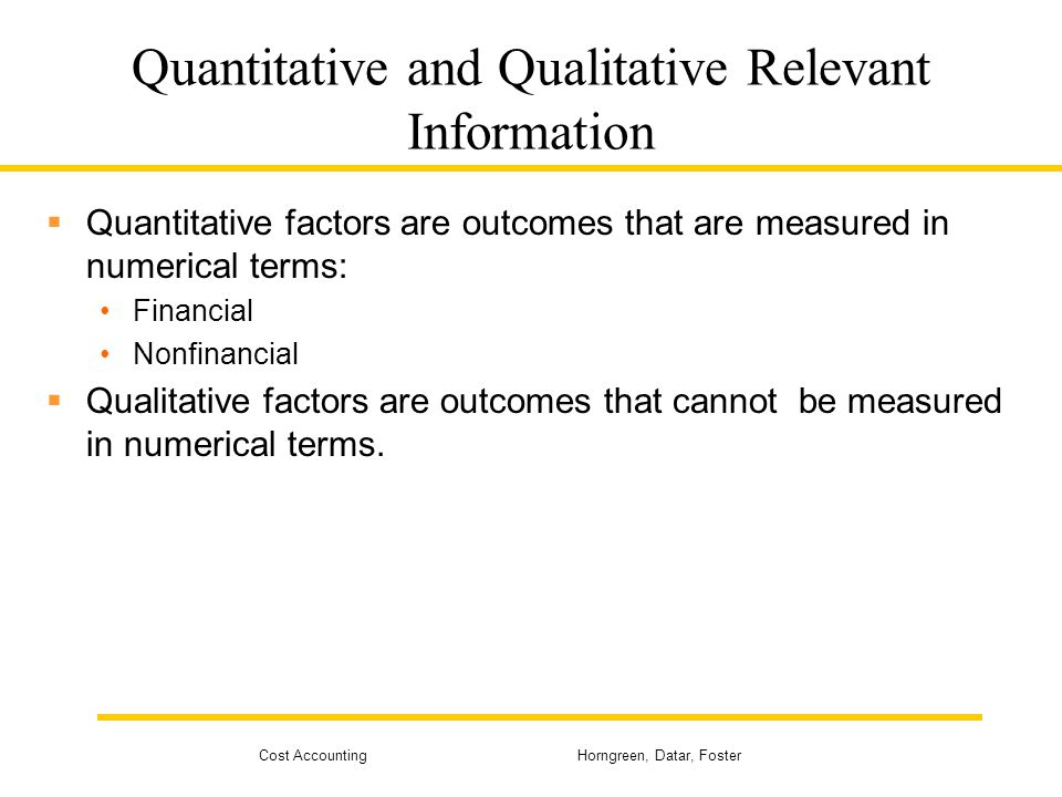 Cost Accounting Horngreen, Datar, Foster Quantitative and Qualitative Relevant Information  Quantitative factors are outcomes that are measured in nu