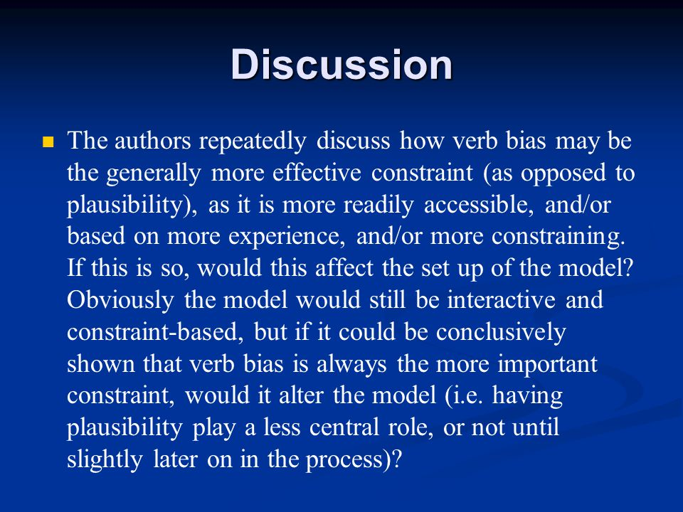 Discussion The authors repeatedly discuss how verb bias may be the generally more effective constraint (as opposed to plausibility), as it is more readily accessible, and/or based on more experience, and/or more constraining.