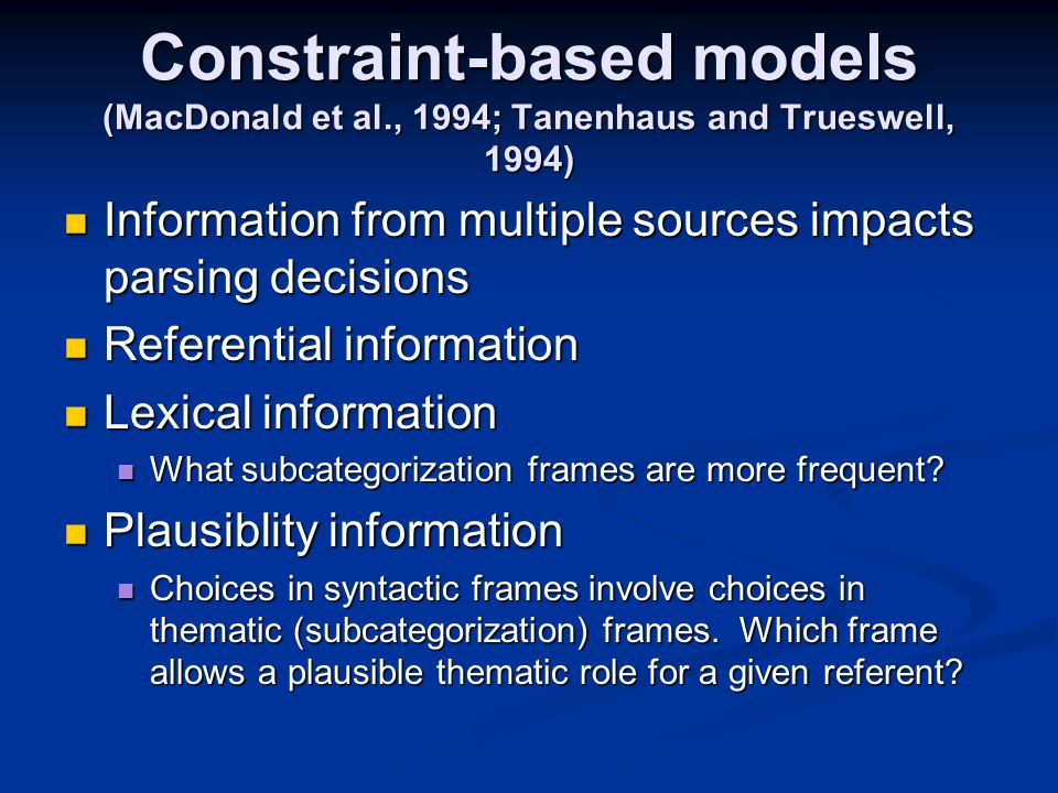 Constraint-based models (MacDonald et al., 1994; Tanenhaus and Trueswell, 1994) Information from multiple sources impacts parsing decisions Information from multiple sources impacts parsing decisions Referential information Referential information Lexical information Lexical information What subcategorization frames are more frequent.