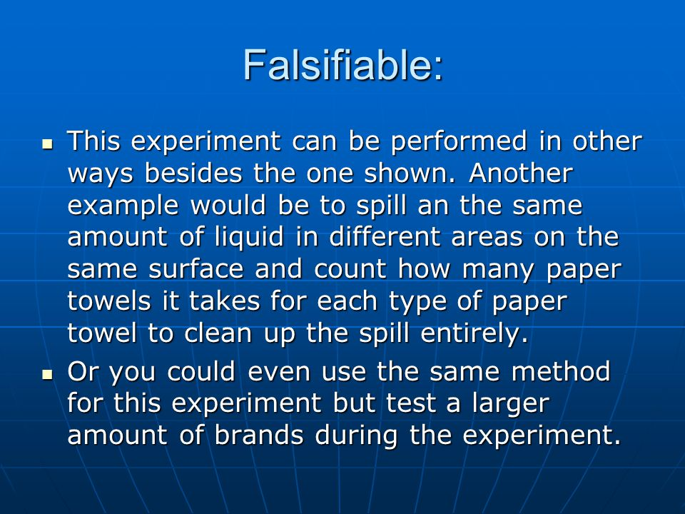 Falsifiable: This experiment can be performed in other ways besides the one shown. Another example would be to spill an the same amount of liquid in d