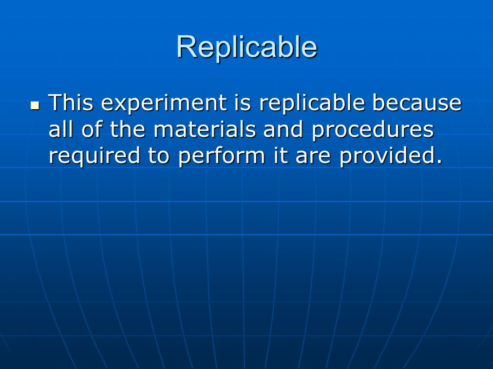 Replicable This experiment is replicable because all of the materials and procedures required to perform it are provided. This experiment is replicabl