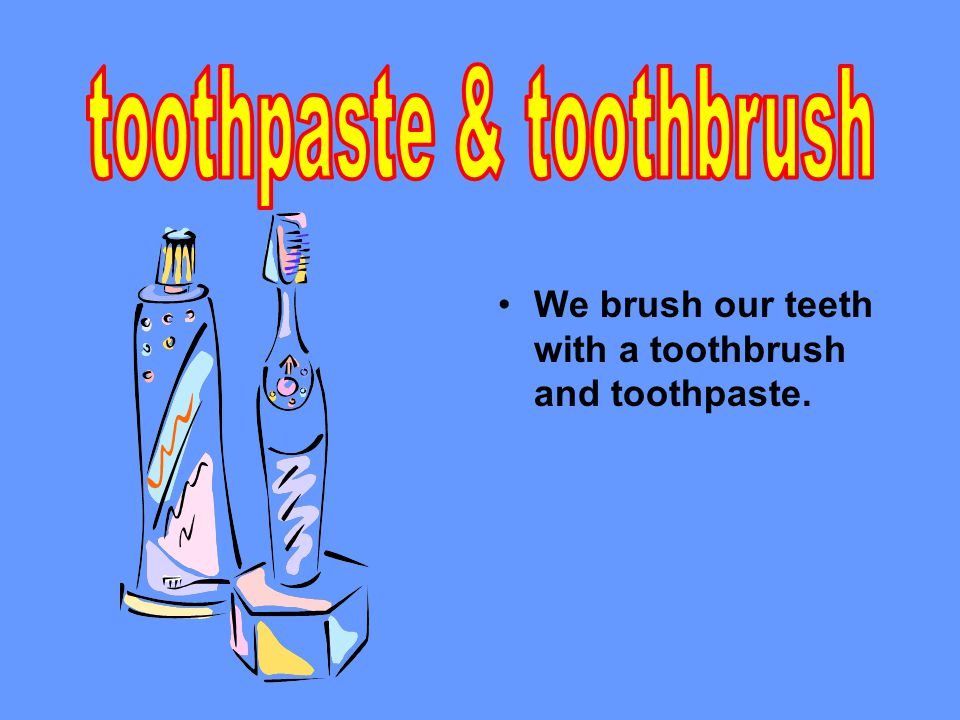 We brush our teeth with a toothbrush and toothpaste.