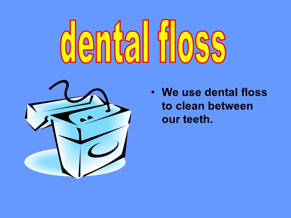 We use dental floss to clean between our teeth.