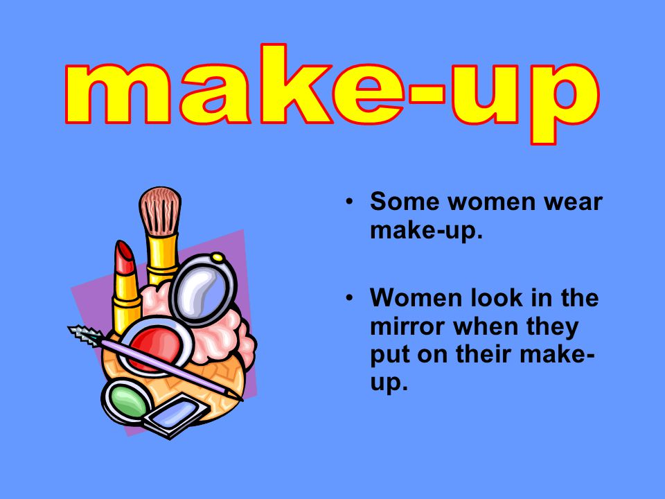 Some women wear make-up. Women look in the mirror when they put on their make- up.
