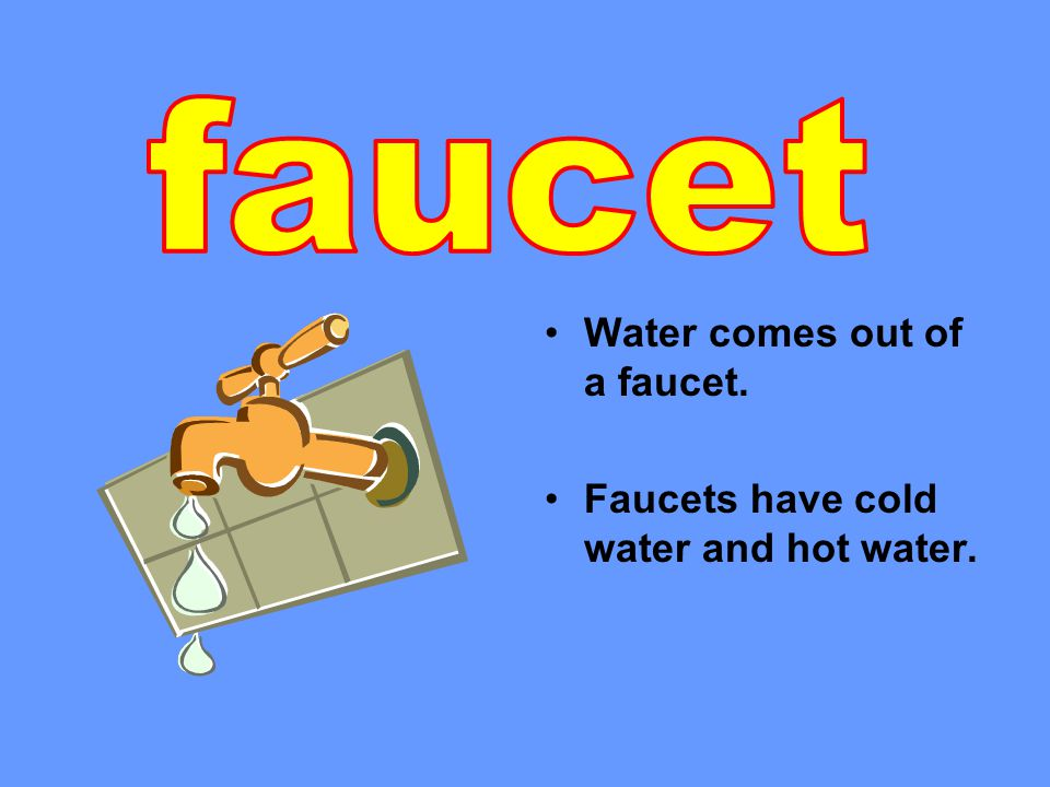 Water comes out of a faucet. Faucets have cold water and hot water.