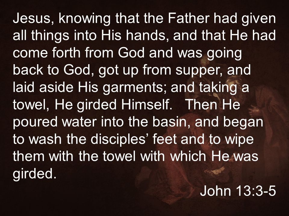 Jesus, knowing that the Father had given all things into His hands, and that He had come forth from God and was going back to God, got up from supper,