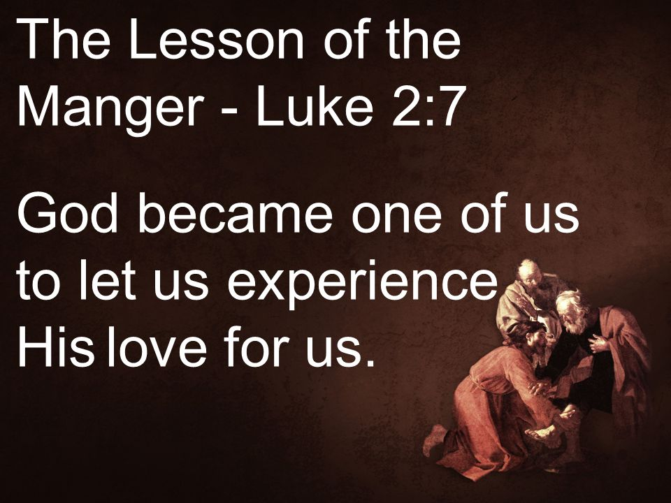 The Lesson of the Manger - Luke 2:7 God became one of us to let us experience His love for us.