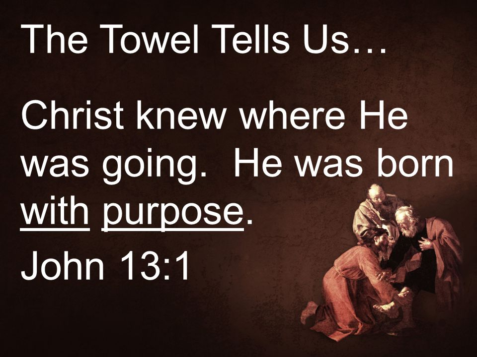 The Towel Tells Us… Christ knew where He was going. He was born with purpose. John 13:1