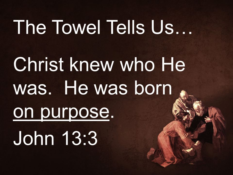 The Towel Tells Us… Christ knew who He was. He was born on purpose. John 13:3