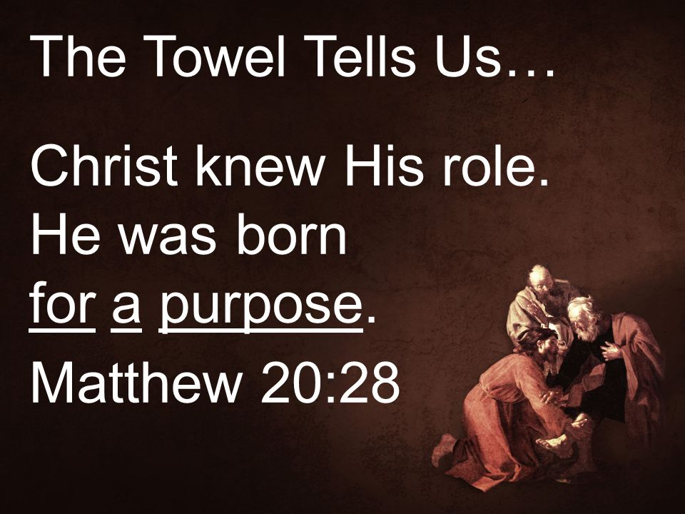 The Towel Tells Us… Christ knew His role. He was born for a purpose. Matthew 20:28