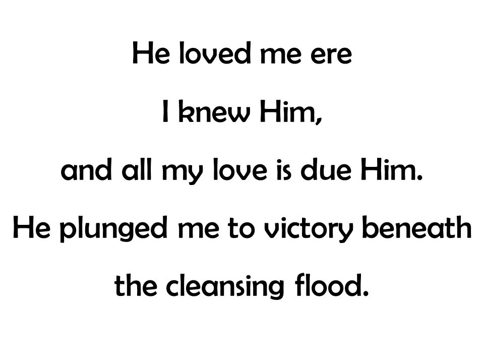 He loved me ere I knew Him, and all my love is due Him. He plunged me to victory beneath the cleansing flood.