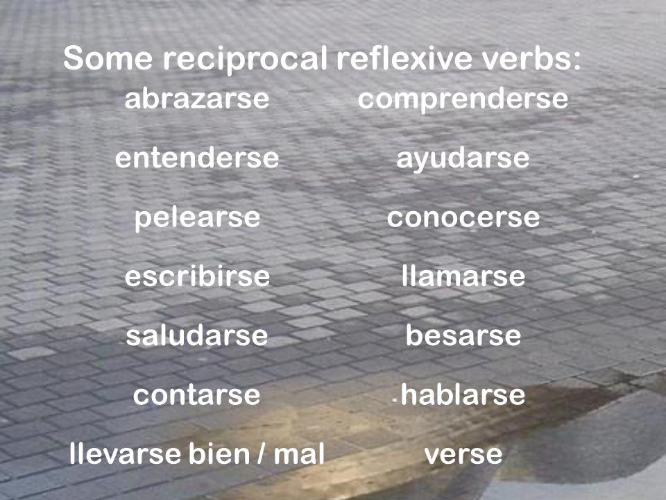 Some reciprocal reflexive verbs: abrazarsecomprenderse entenderseayudarse pelearseconocerse escribirsellamarse saludarsebesarse contarsehablarse llevarse bien / malverse