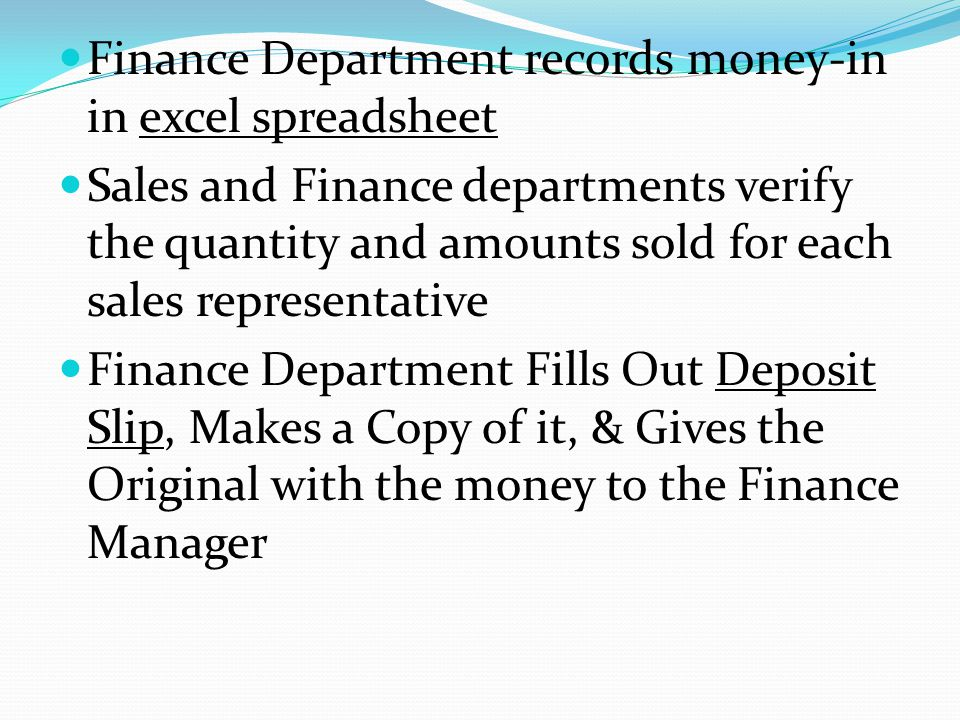 Finance Department records money-in in excel spreadsheet Sales and Finance departments verify the quantity and amounts sold for each sales representative Finance Department Fills Out Deposit Slip, Makes a Copy of it, & Gives the Original with the money to the Finance Manager
