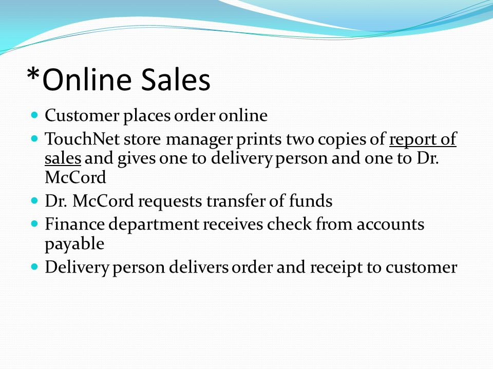 *Online Sales Customer places order online TouchNet store manager prints two copies of report of sales and gives one to delivery person and one to Dr.