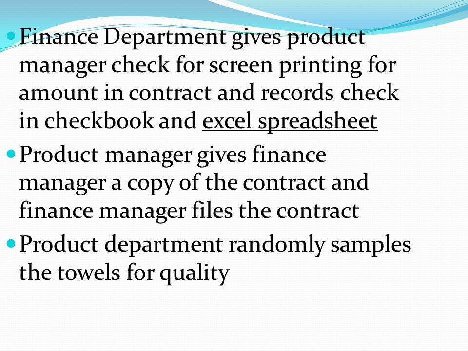 Finance Department gives product manager check for screen printing for amount in contract and records check in checkbook and excel spreadsheet Product manager gives finance manager a copy of the contract and finance manager files the contract Product department randomly samples the towels for quality