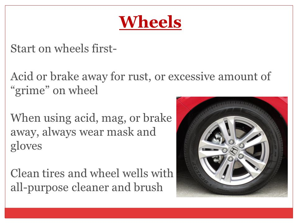 Wheels Start on wheels first- Acid or brake away for rust, or excessive amount of grime on wheel When using acid, mag, or brake away, always wear mask and gloves Clean tires and wheel wells with all-purpose cleaner and brush