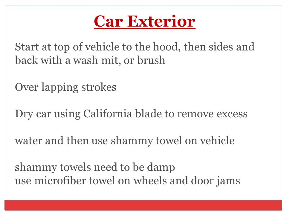 Car Exterior Start at top of vehicle to the hood, then sides and back with a wash mit, or brush Over lapping strokes Dry car using California blade to remove excess water and then use shammy towel on vehicle shammy towels need to be damp use microfiber towel on wheels and door jams