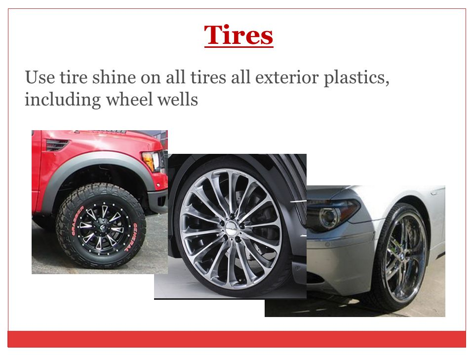 Tires Use tire shine on all tires all exterior plastics, including wheel wells